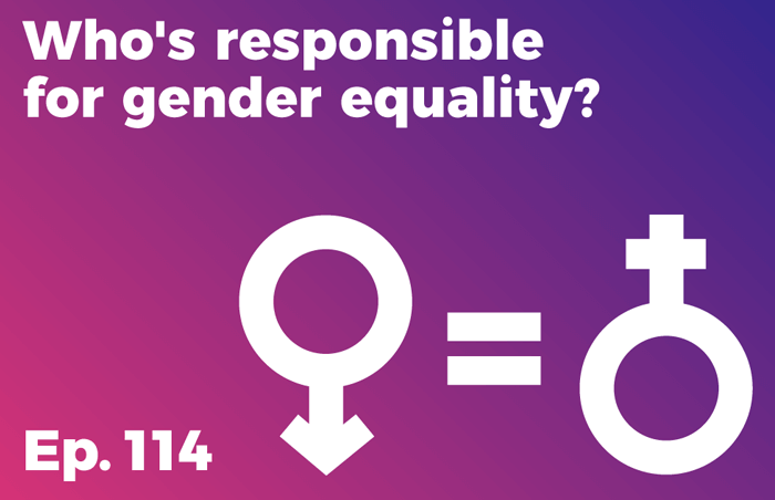 Podcast 114 - Who's responsible for gender equality?