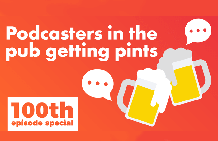 Podcast 100 - 100th Episode Special: Podcasters in Pubs Getting Pints