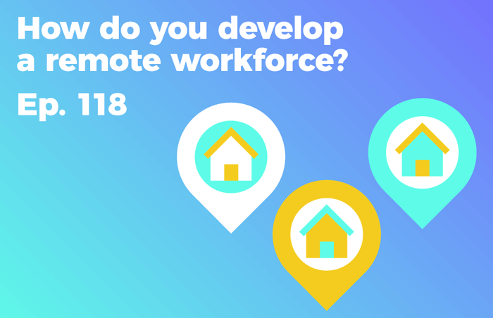 Podcast 118 - How do you develop a remote workforce?