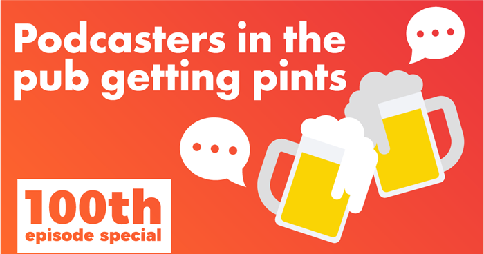 Podcast 100 — 100th Episode Special: Podcasters in Pubs Getting Pints